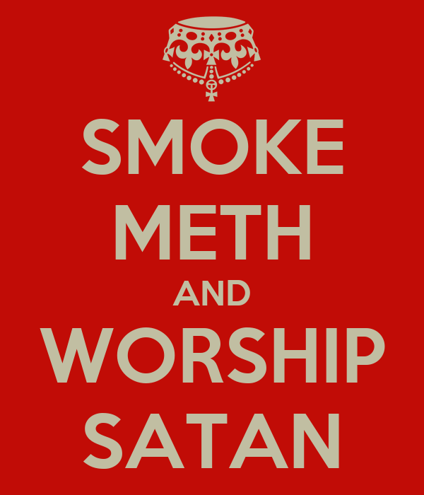 SMOKE METH AND WORSHIP SATAN