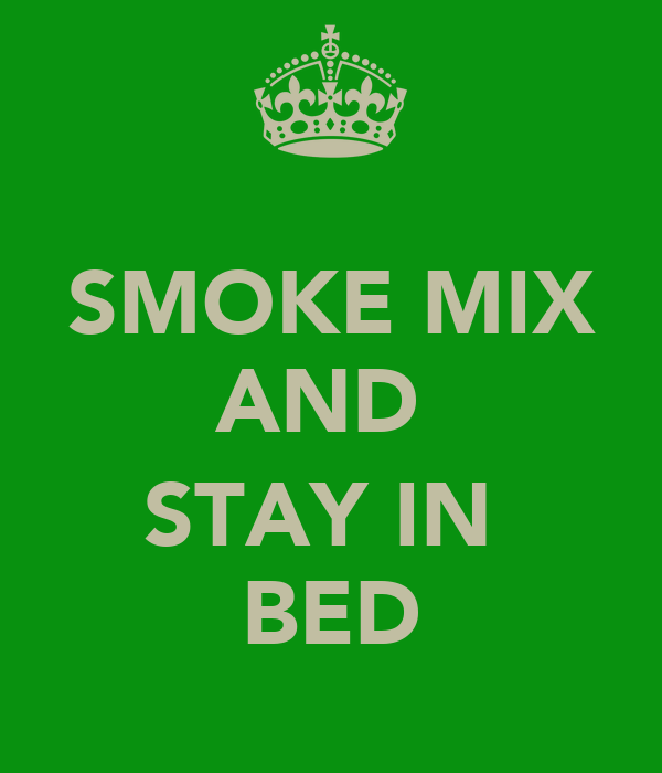 SMOKE MIX AND   STAY IN  BED