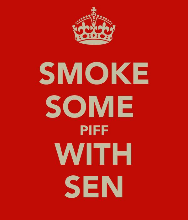 SMOKE SOME  PIFF WITH SEN