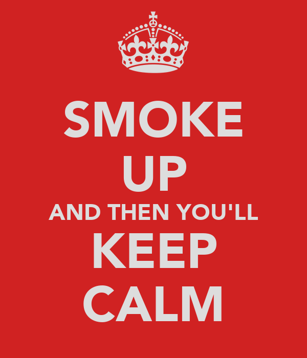 SMOKE UP AND THEN YOU'LL KEEP CALM