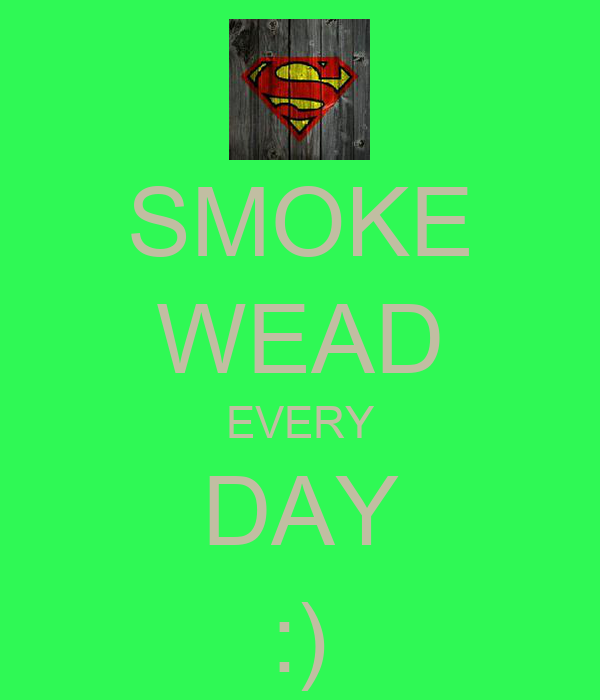 SMOKE WEAD EVERY DAY :)