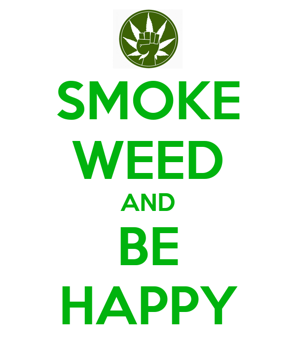 SMOKE WEED AND BE HAPPY