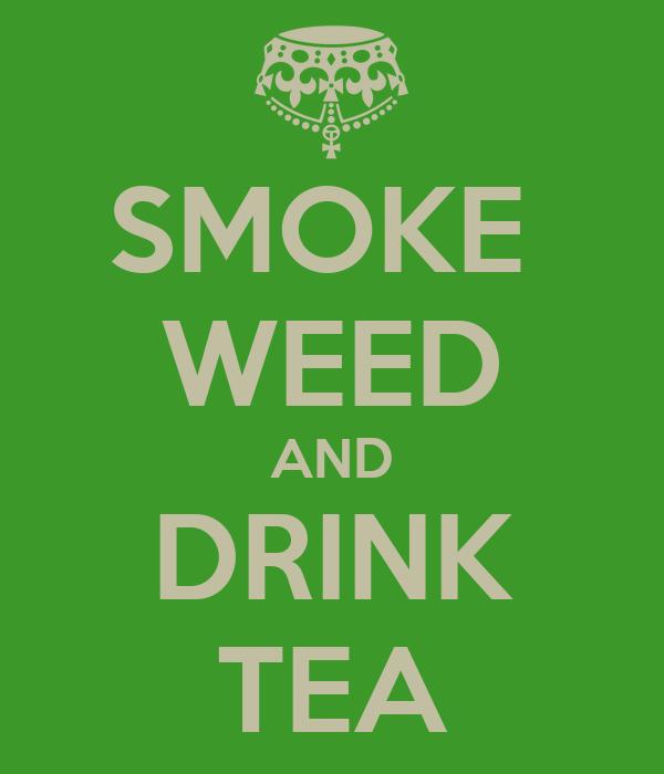 SMOKE  WEED AND DRINK TEA