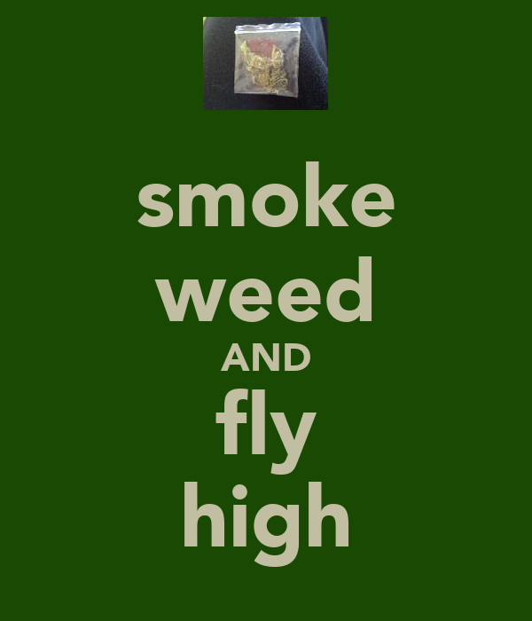 smoke weed AND fly high