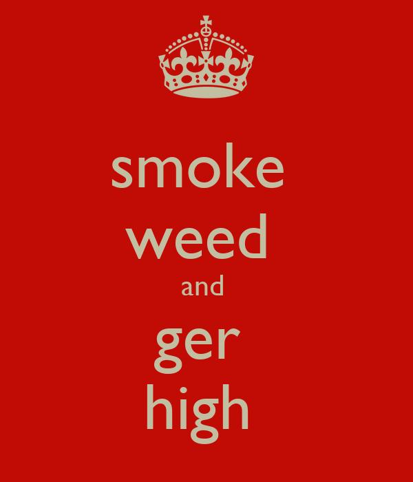 smoke  weed  and  ger  high