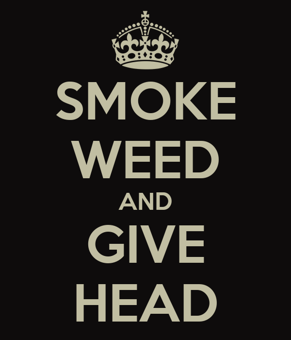 SMOKE WEED AND GIVE HEAD