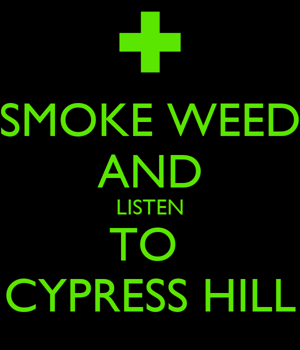 SMOKE WEED AND LISTEN TO  CYPRESS HILL