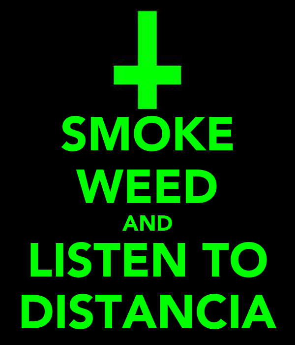 SMOKE WEED AND LISTEN TO DISTANCIA