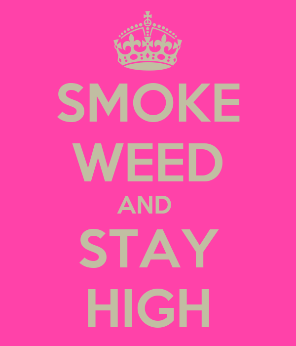 SMOKE WEED AND  STAY HIGH