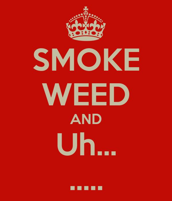 SMOKE WEED AND Uh... .....