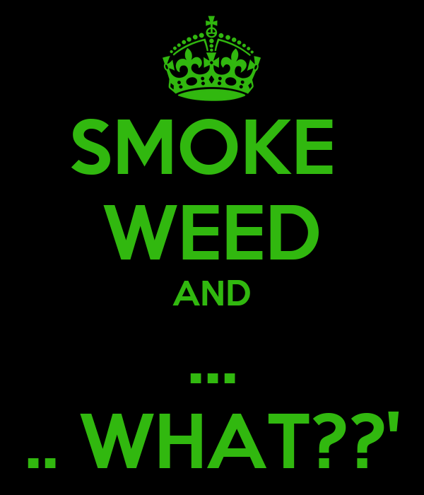SMOKE  WEED AND ... .. WHAT??'