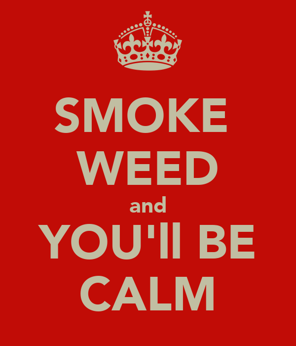 SMOKE  WEED and YOU'll BE CALM