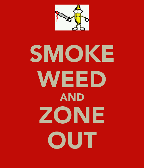 SMOKE WEED AND ZONE OUT