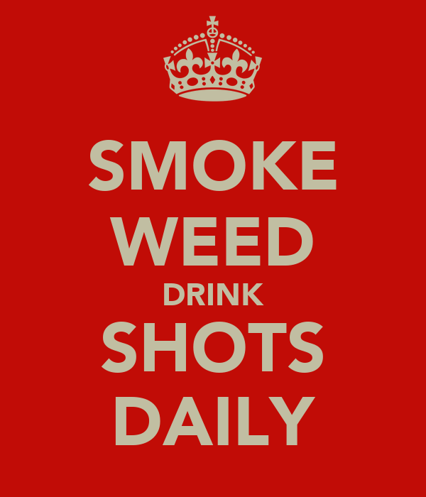 SMOKE WEED DRINK SHOTS DAILY