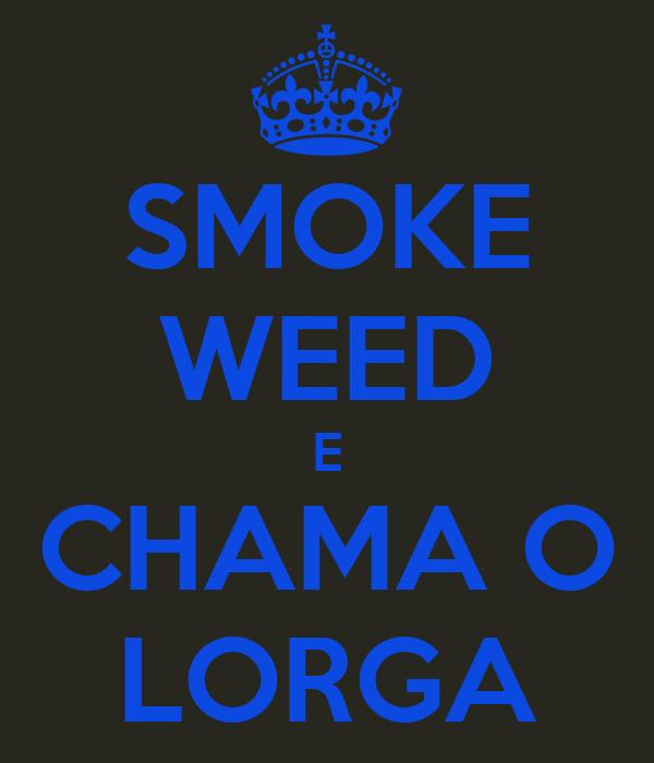 SMOKE WEED E CHAMA O LORGA