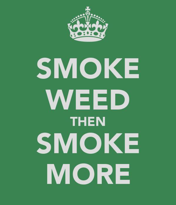 SMOKE WEED THEN SMOKE MORE