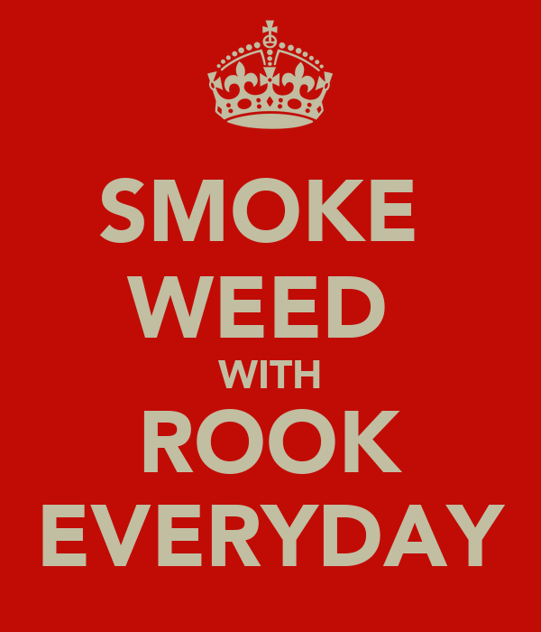 SMOKE  WEED  WITH ROOK EVERYDAY