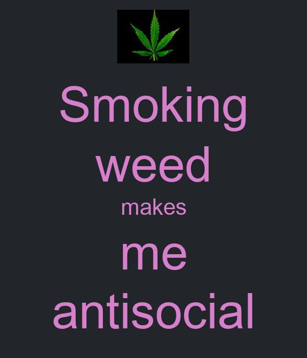 Smoking weed makes me antisocial