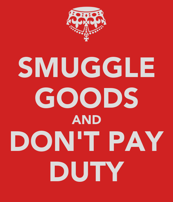 SMUGGLE GOODS AND DON'T PAY DUTY