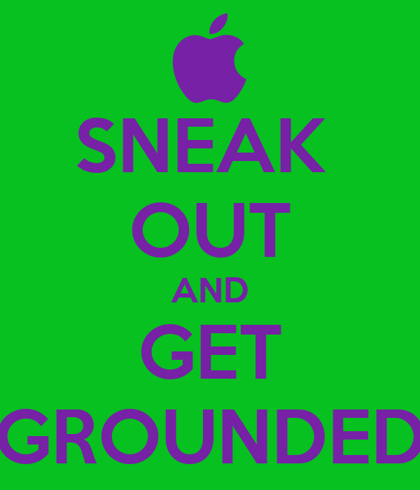 SNEAK  OUT AND GET GROUNDED