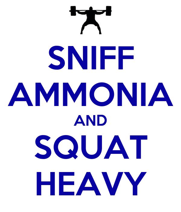 SNIFF AMMONIA AND SQUAT HEAVY