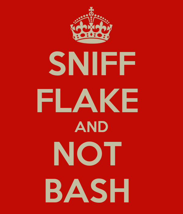 SNIFF FLAKE  AND NOT  BASH