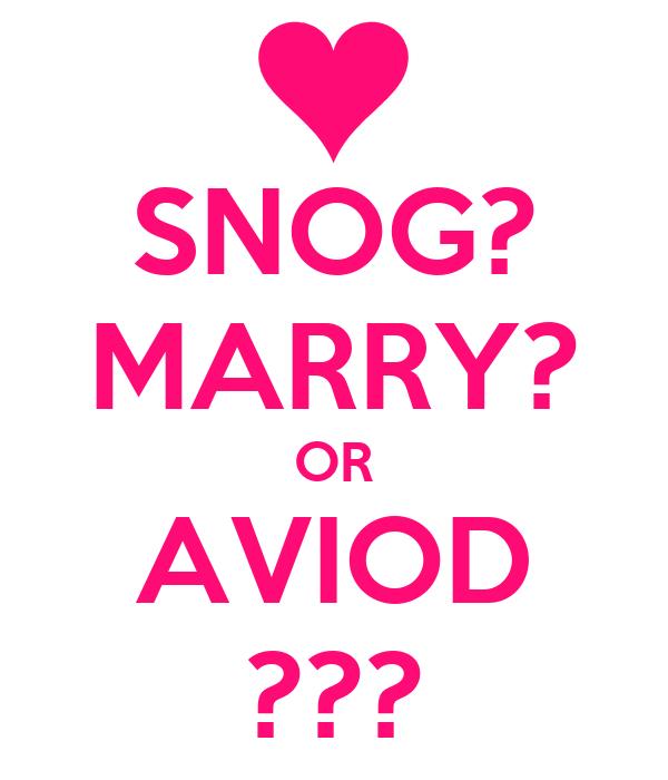 SNOG? MARRY? OR AVIOD ???