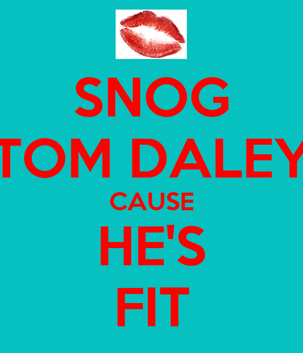 SNOG TOM DALEY CAUSE HE'S FIT