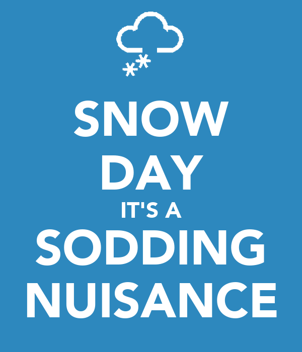 SNOW DAY IT'S A SODDING NUISANCE