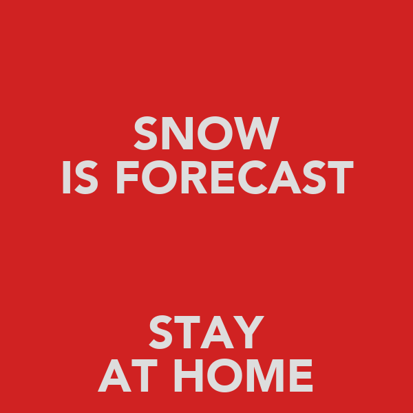 SNOW IS FORECAST  STAY AT HOME