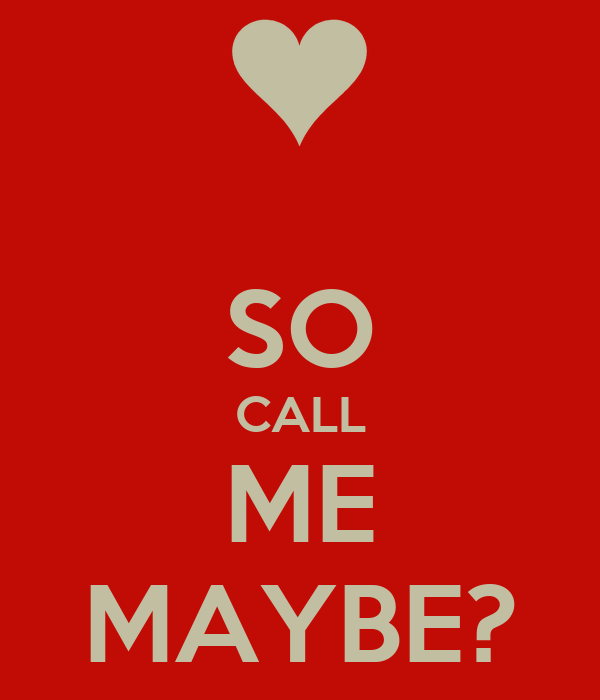 SO CALL ME MAYBE?