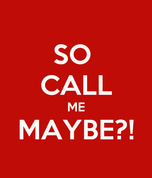 SO  CALL ME MAYBE?!