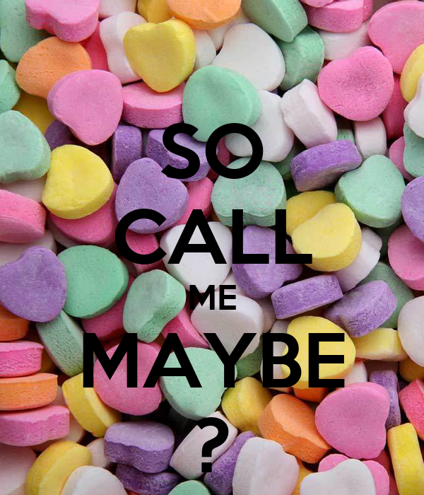 SO CALL ME MAYBE ?