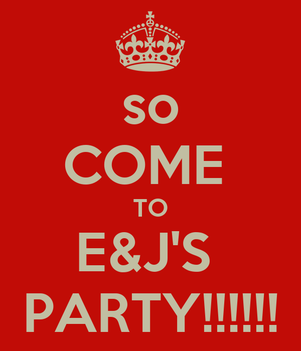 so COME  TO E&J'S  PARTY!!!!!!