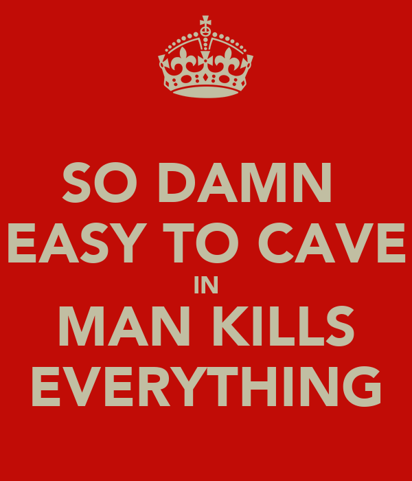 SO DAMN  EASY TO CAVE IN MAN KILLS EVERYTHING