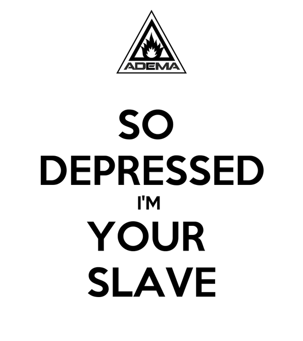 SO  DEPRESSED I'M  YOUR  SLAVE