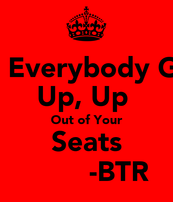 So Everybody Get Up, Up  Out of Your Seats         -BTR