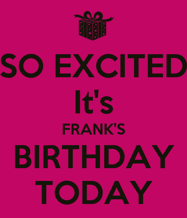 SO EXCITED It's FRANK'S BIRTHDAY TODAY