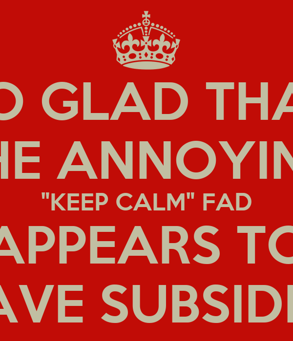 "SO GLAD THAT THE ANNOYING ""KEEP CALM"" FAD APPEARS TO HAVE SUBSIDED"