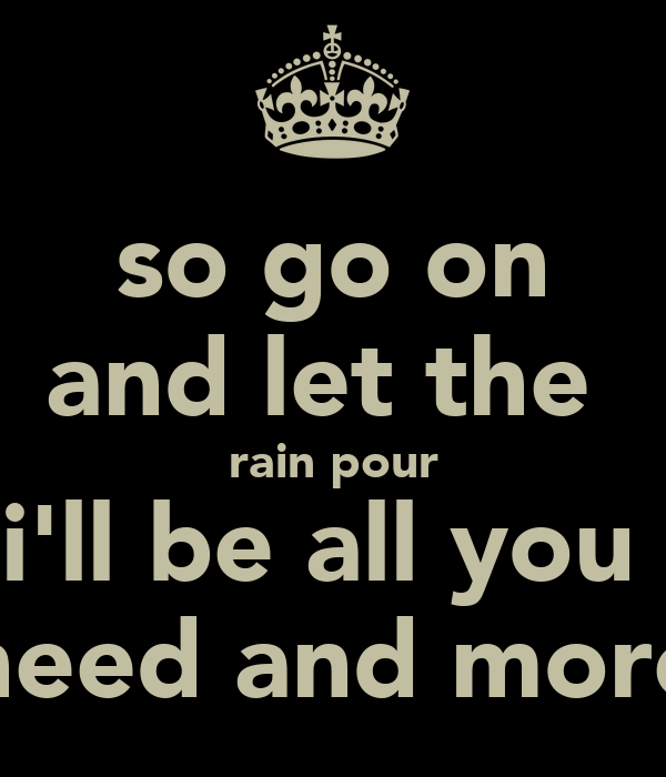 so go on and let the  rain pour i'll be all you  need and more