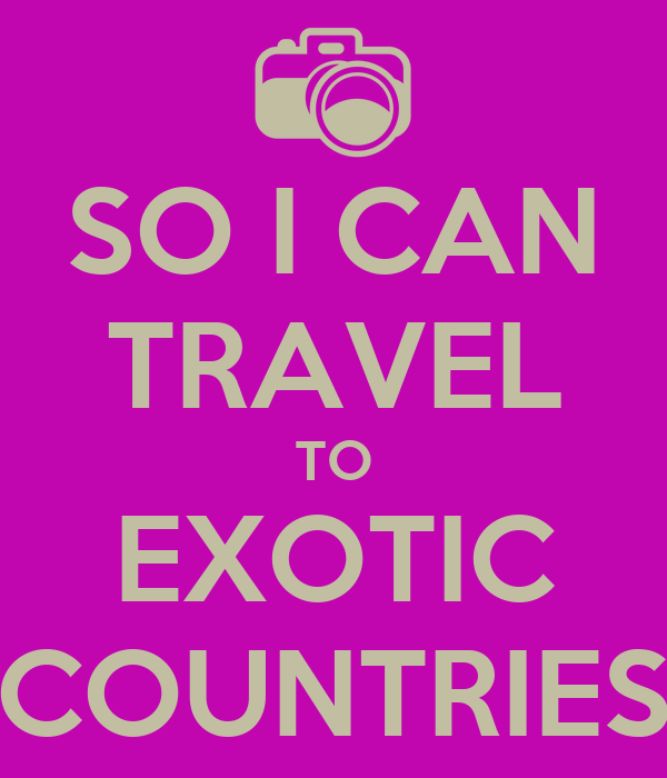 SO I CAN TRAVEL TO EXOTIC COUNTRIES