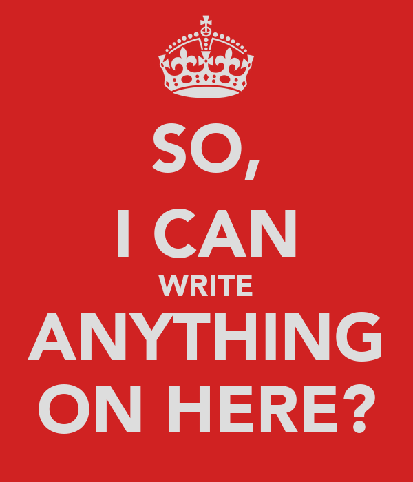 SO, I CAN WRITE ANYTHING ON HERE?