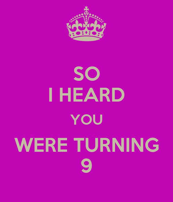 SO I HEARD YOU WERE TURNING 9