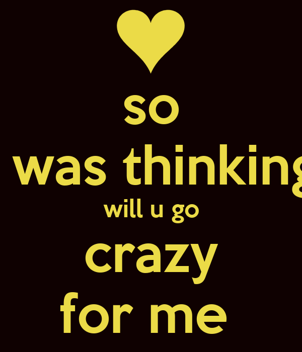 so i was thinking will u go crazy for me