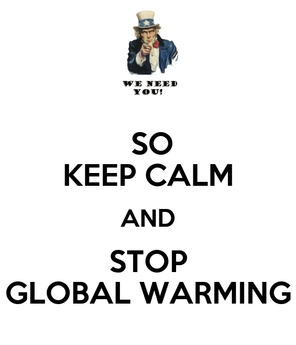 SO KEEP CALM AND STOP GLOBAL WARMING