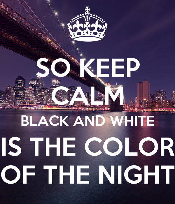 SO KEEP CALM BLACK AND WHITE IS THE COLOR OF THE NIGHT
