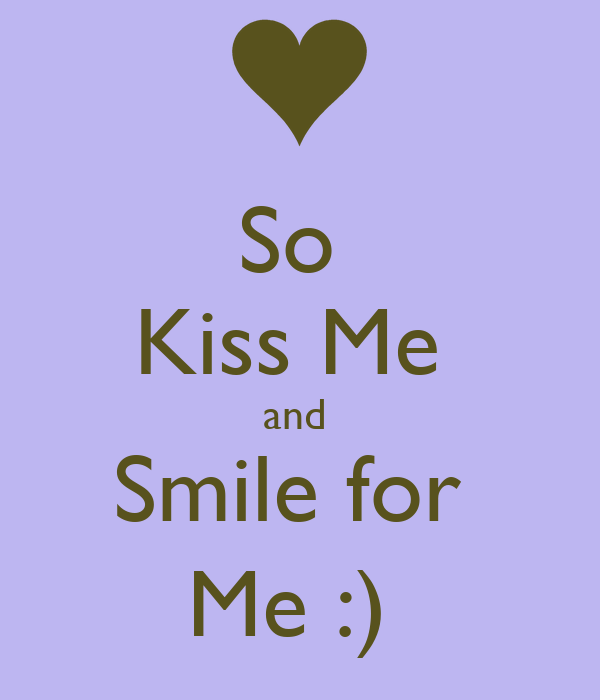 So  Kiss Me  and  Smile for  Me :)