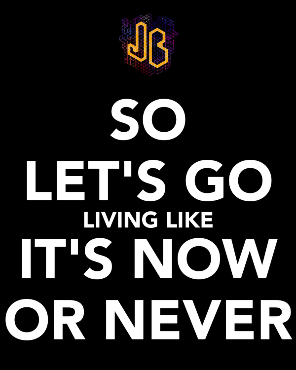 SO LET'S GO LIVING LIKE IT'S NOW OR NEVER