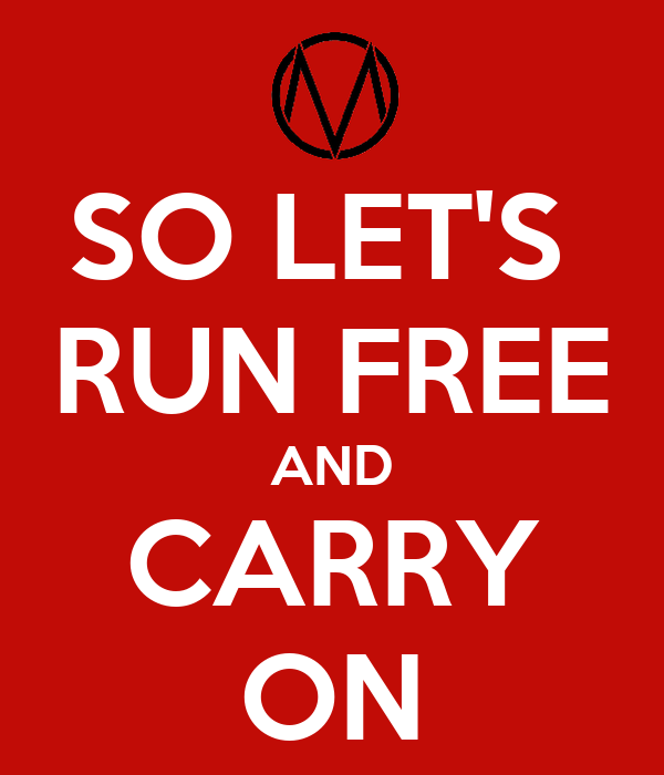 SO LET'S  RUN FREE AND CARRY ON