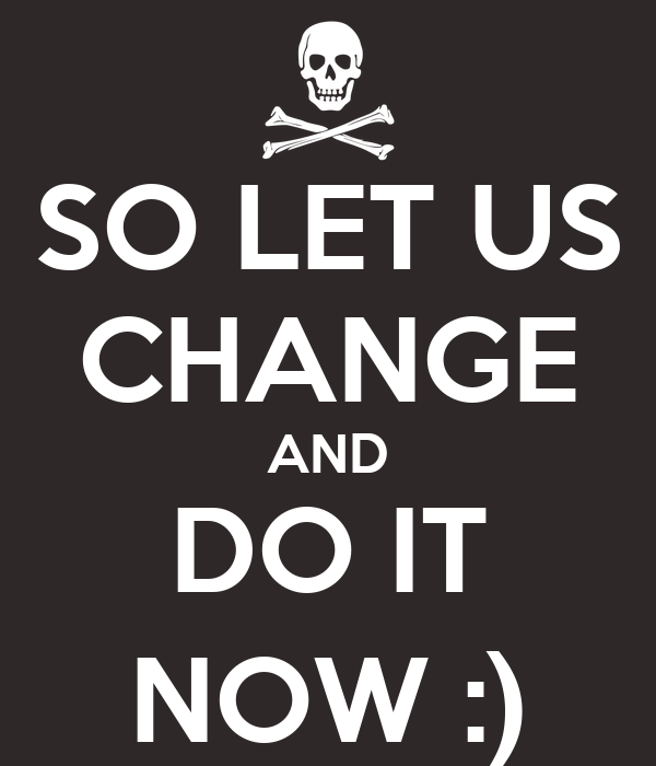 SO LET US CHANGE AND DO IT NOW :)